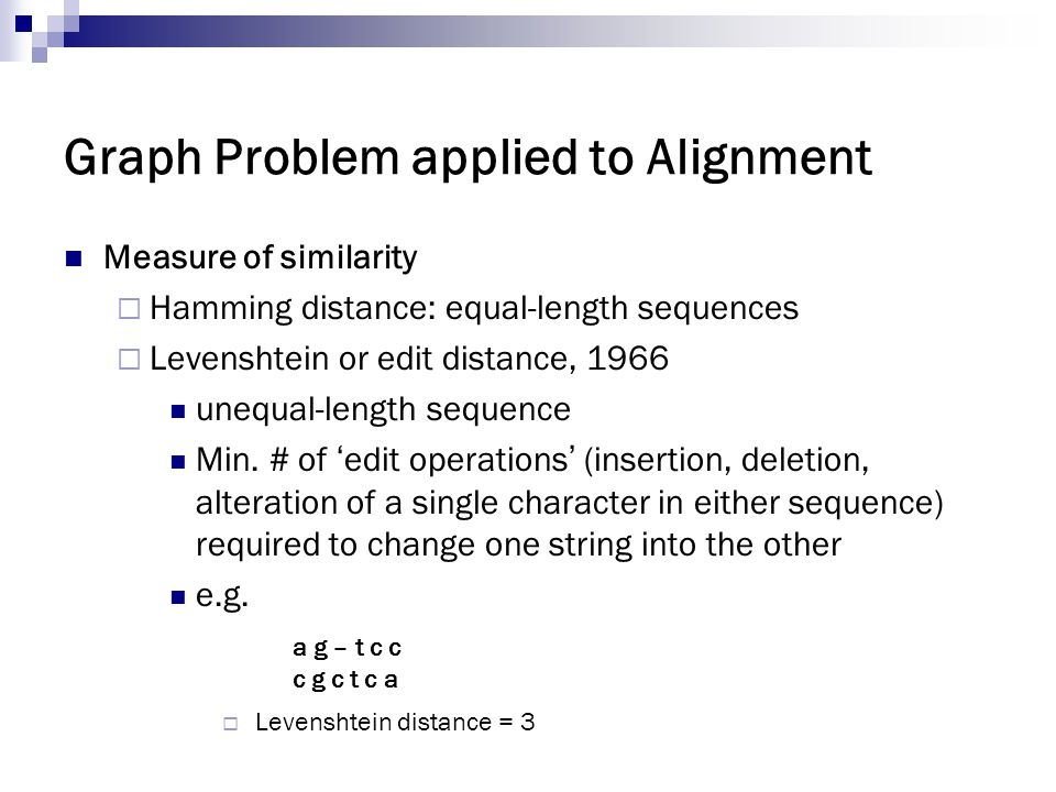 Graph Problem applied to Alignment Measure of similarity  Hamming distance: equal-length sequences  Levenshtein or edit distance, 1966 unequal-lengt