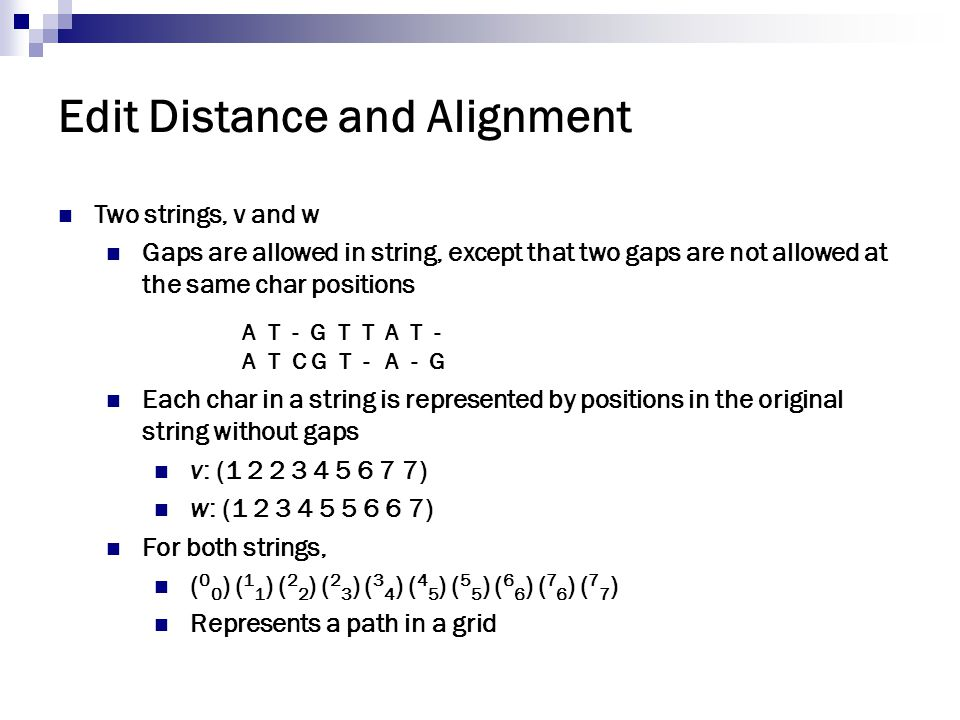 Edit Distance and Alignment Two strings, v and w Gaps are allowed in string, except that two gaps are not allowed at the same char positions Each char
