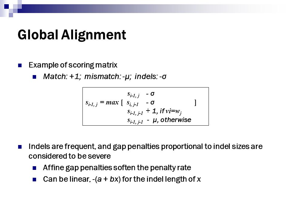 Global Alignment Example of scoring matrix Match: +1; mismatch: -μ; indels: -σ Indels are frequent, and gap penalties proportional to indel sizes are