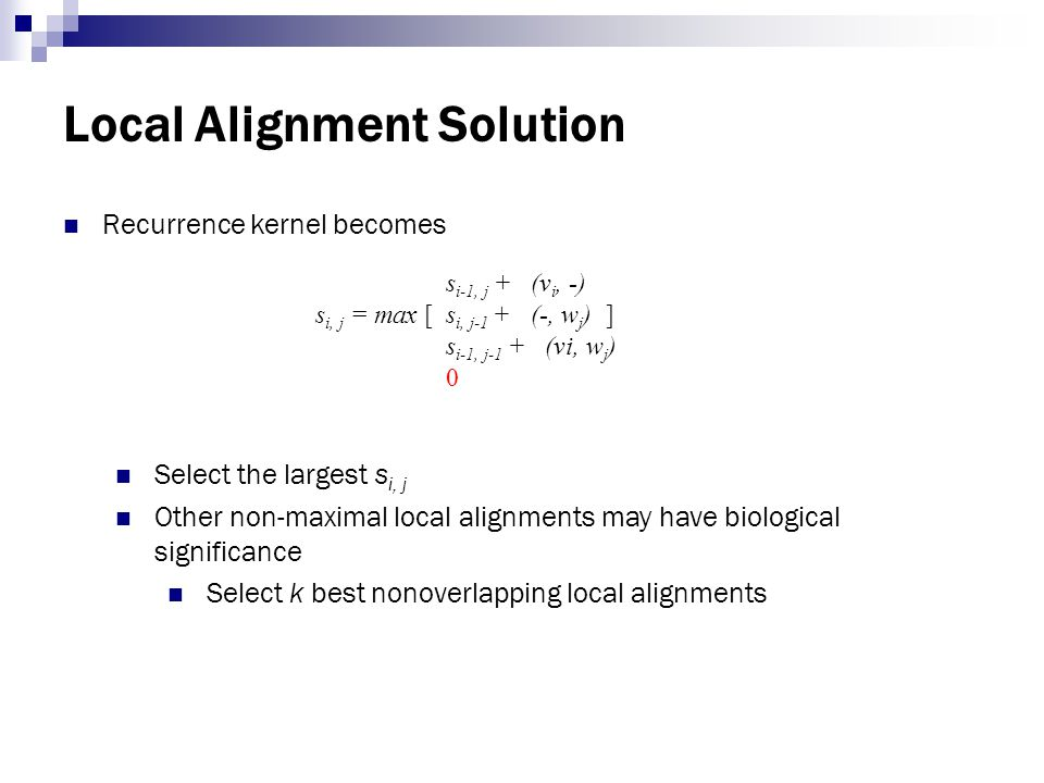 Local Alignment Solution Recurrence kernel becomes Select the largest s i, j Other non-maximal local alignments may have biological significance Selec