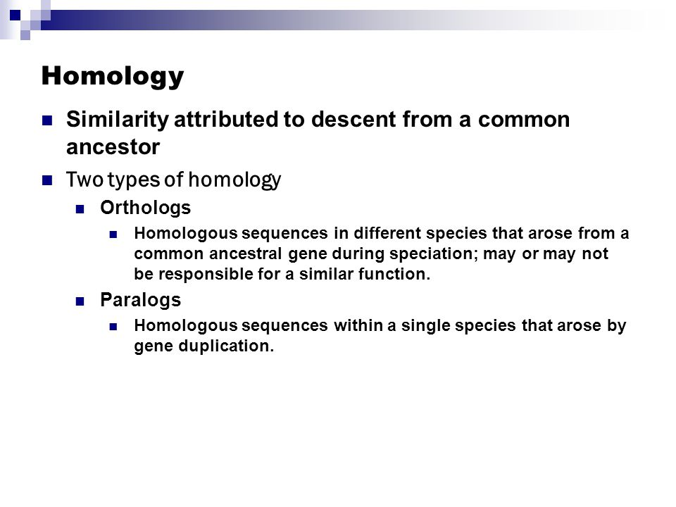 Homology Similarity attributed to descent from a common ancestor Two types of homology Orthologs Homologous sequences in different species that arose