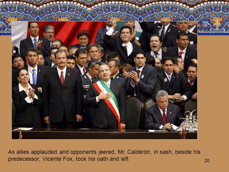 20 As allies applauded and opponents jeered, Mr. Calderón, in sash, beside his predecessor, Vicente Fox, took his oath and left