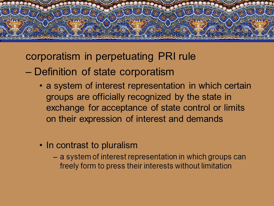 corporatism in perpetuating PRI rule –Definition of state corporatism a system of interest representation in which certain groups are officially recog
