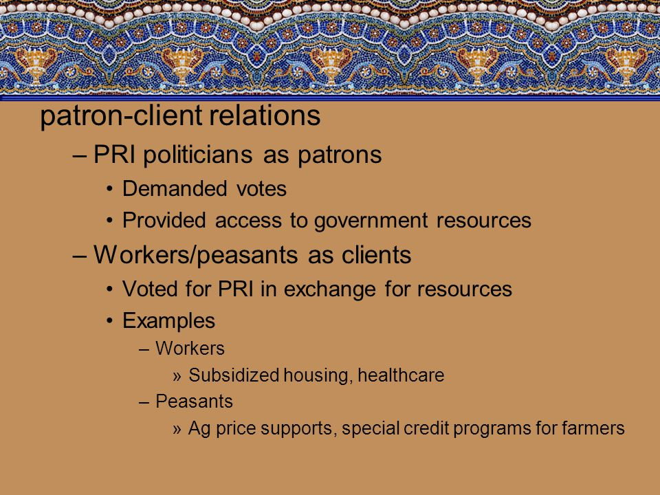 patron-client relations –PRI politicians as patrons Demanded votes Provided access to government resources –Workers/peasants as clients Voted for PRI