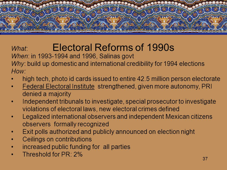 37 Electoral Reforms of 1990s What: When: in 1993-1994 and 1996, Salinas govt Why: build up domestic and international credibility for 1994 elections