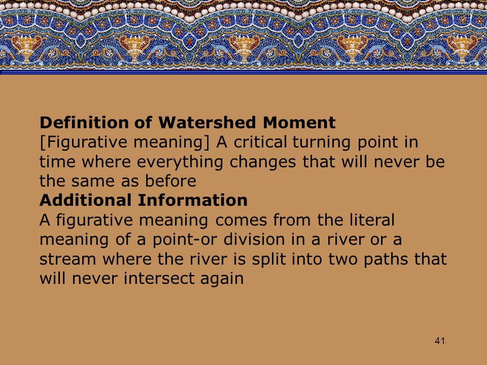 41 Definition of Watershed Moment [Figurative meaning] A critical turning point in time where everything changes that will never be the same as before