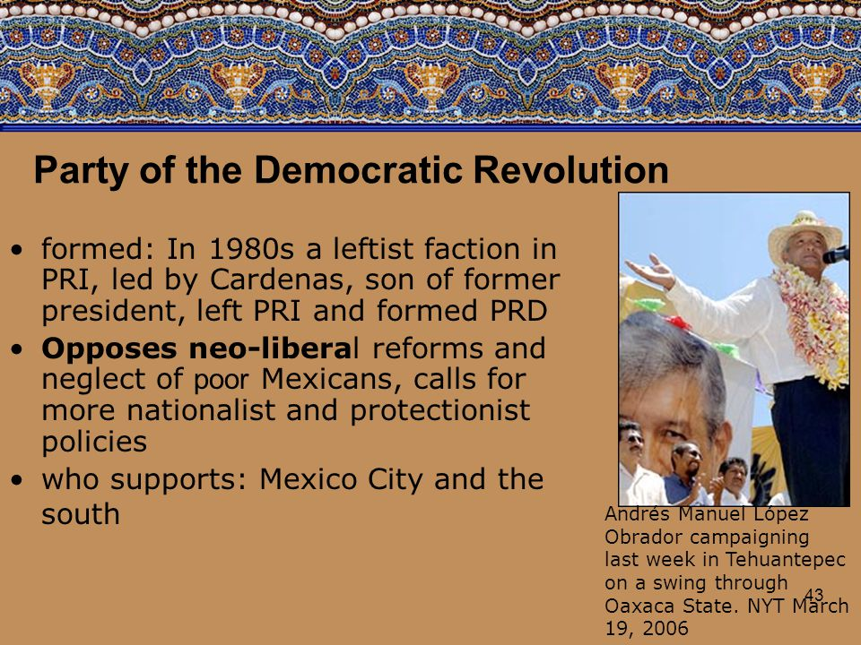 43 Party of the Democratic Revolution formed: In 1980s a leftist faction in PRI, led by Cardenas, son of former president, left PRI and formed PRD Opp