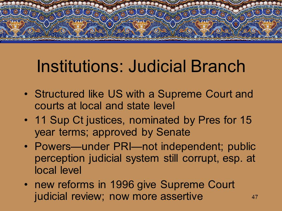 47 Institutions: Judicial Branch Structured like US with a Supreme Court and courts at local and state level 11 Sup Ct justices, nominated by Pres for
