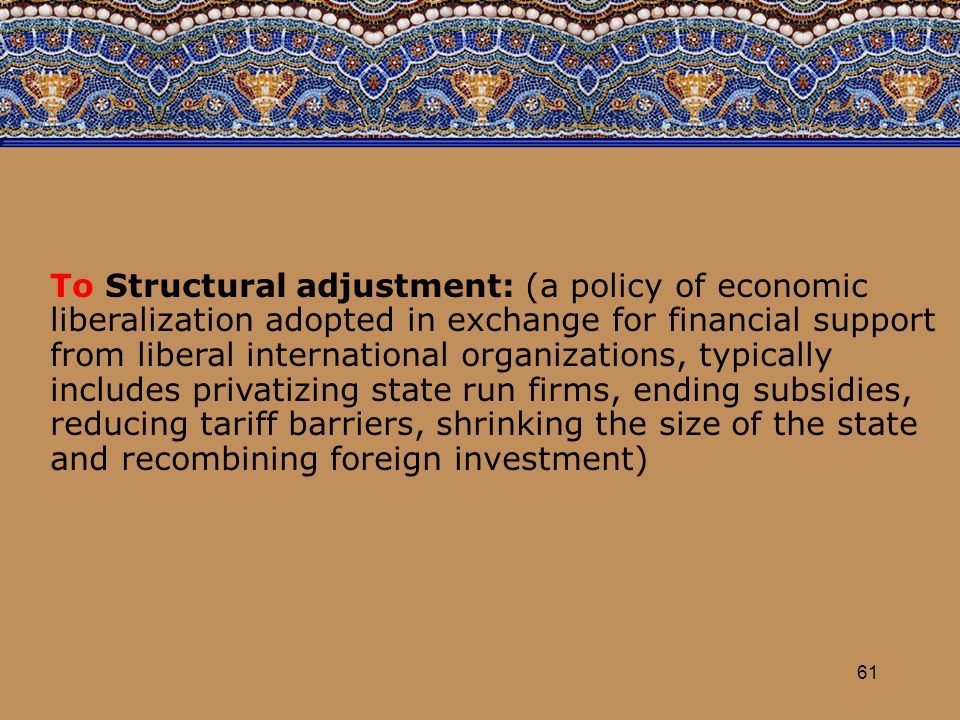 61 To Structural adjustment: (a policy of economic liberalization adopted in exchange for financial support from liberal international organizations,