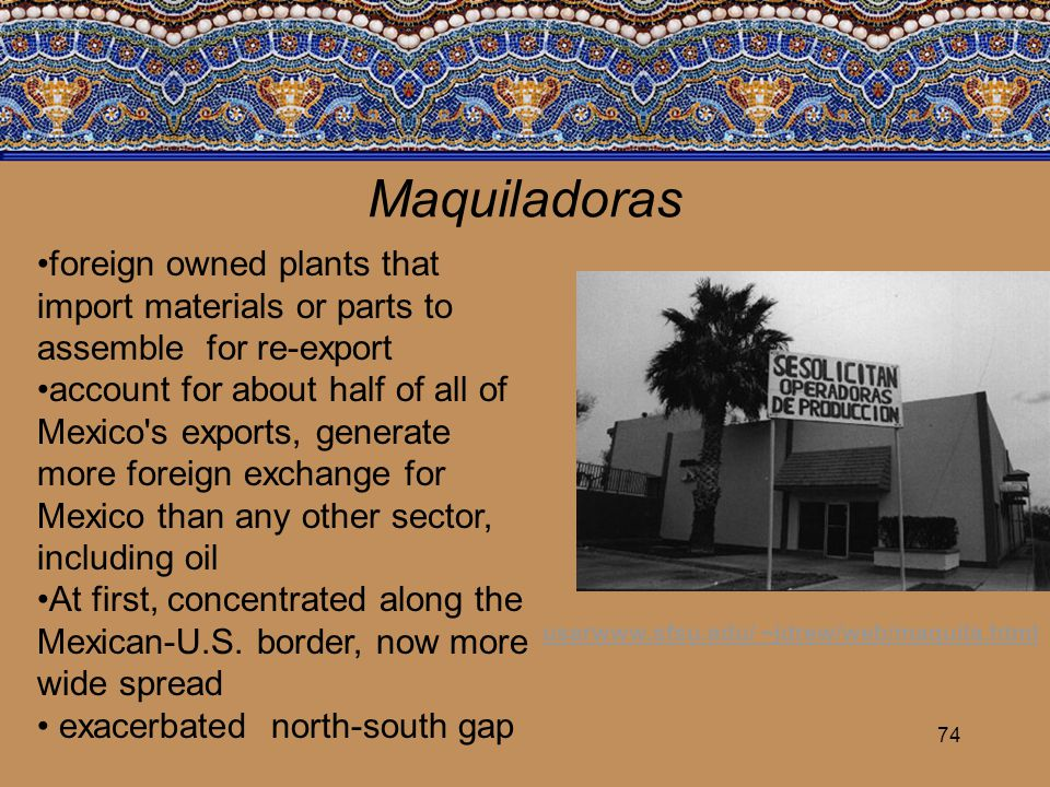 74 Maquiladoras foreign owned plants that import materials or parts to assemble for re-export account for about half of all of Mexico's exports, gener