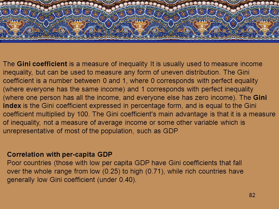 82 Correlation with per-capita GDP Poor countries (those with low per capita GDP have Gini coefficients that fall over the whole range from low (0.25)