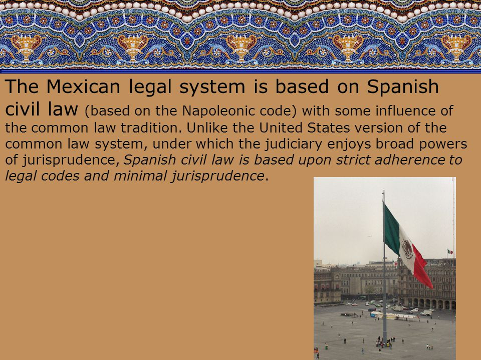 92 The Mexican legal system is based on Spanish civil law (based on the Napoleonic code) with some influence of the common law tradition. Unlike the U