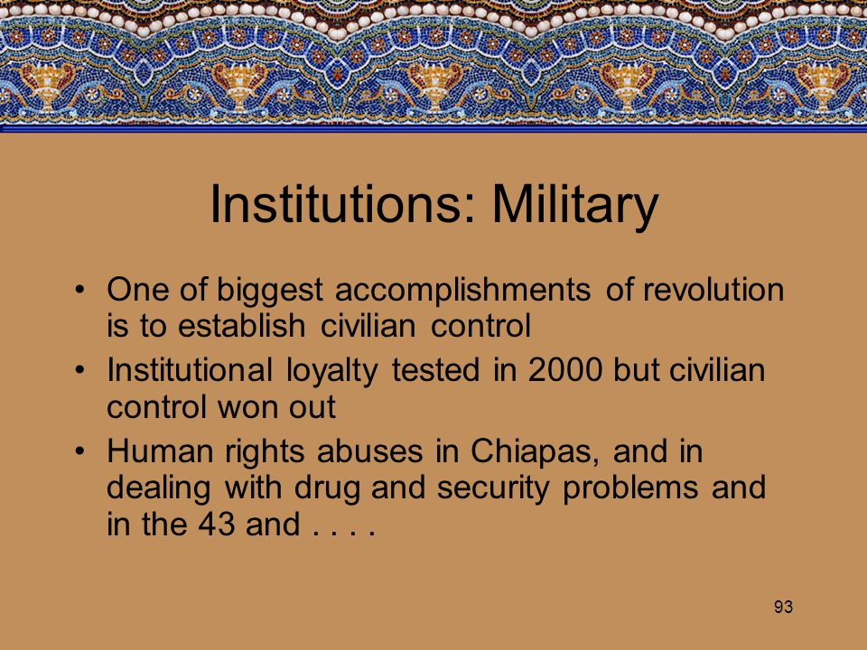 93 Institutions: Military One of biggest accomplishments of revolution is to establish civilian control Institutional loyalty tested in 2000 but civil