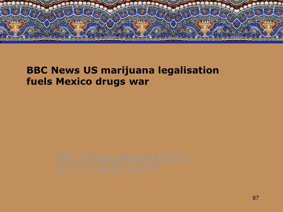 97 http://www.youtube.com/w atch v=q8eJk3LEu0M BBC News US marijuana legalisation fuels Mexico drugs war