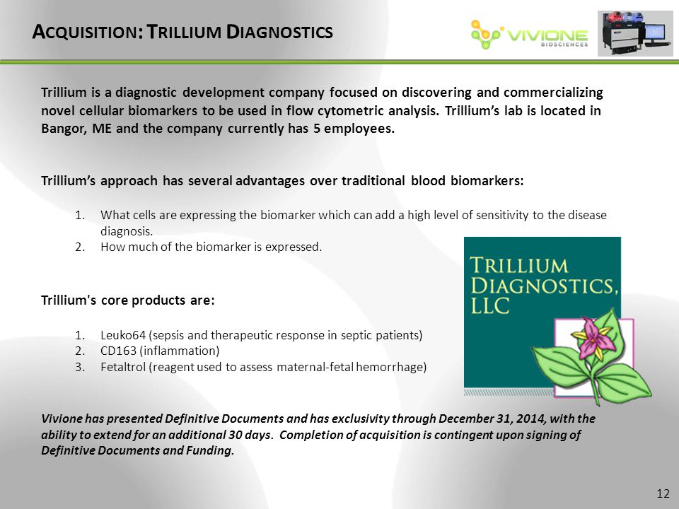 A CQUISITION : T RILLIUM D IAGNOSTICS 12 Trillium is a diagnostic development company focused on discovering and commercializing novel cellular biomarkers to be used in flow cytometric analysis.