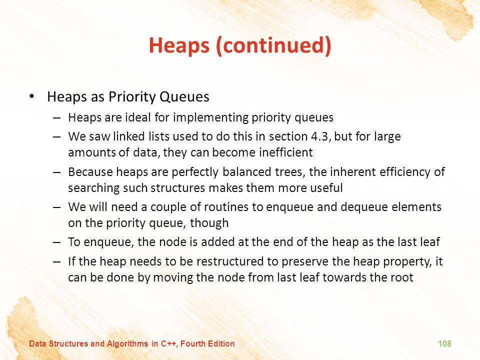 Heaps (continued) Heaps as Priority Queues – Heaps are ideal for implementing priority queues – We saw linked lists used to do this in section 4.3, bu