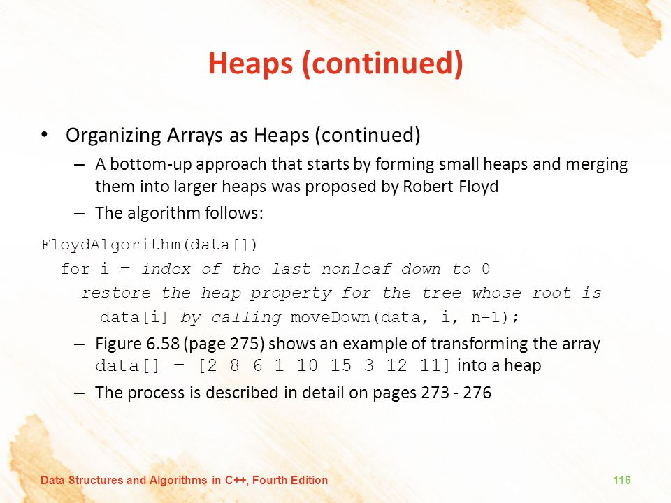 Heaps (continued) Organizing Arrays as Heaps (continued) – A bottom-up approach that starts by forming small heaps and merging them into larger heaps