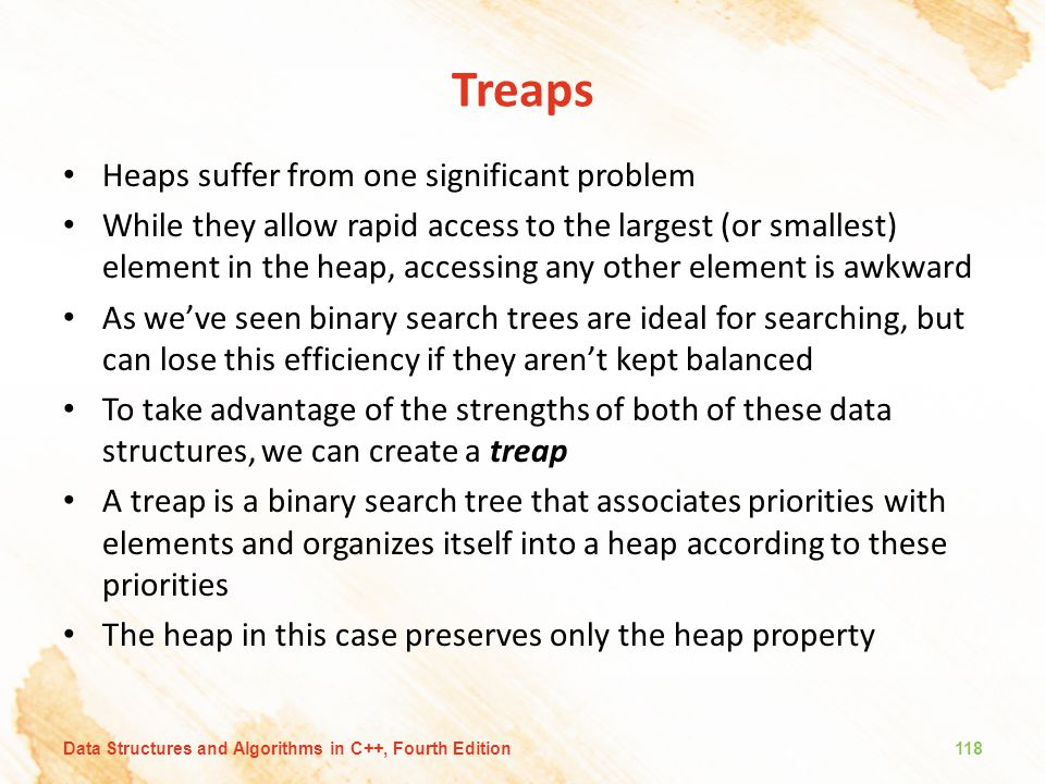 Treaps Heaps suffer from one significant problem While they allow rapid access to the largest (or smallest) element in the heap, accessing any other e