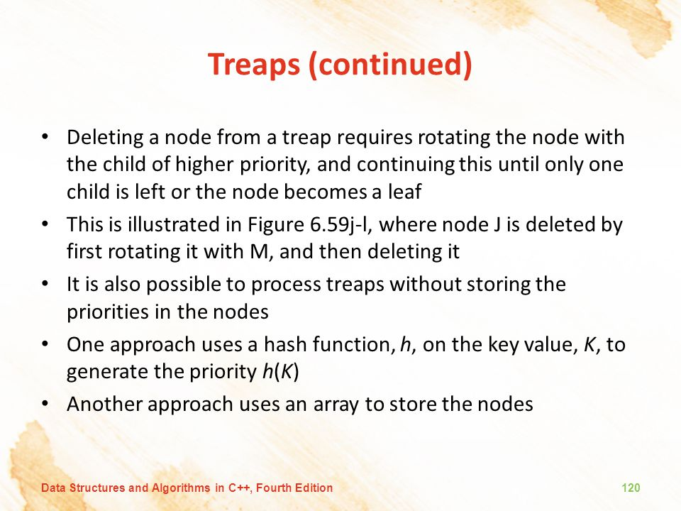 Treaps (continued) Deleting a node from a treap requires rotating the node with the child of higher priority, and continuing this until only one child