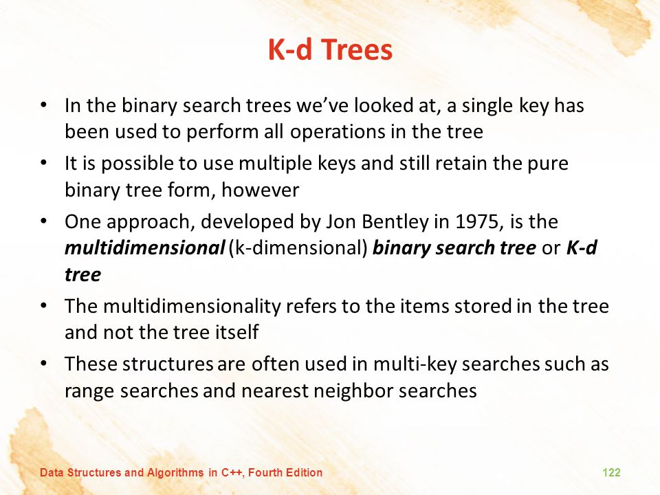 K-d Trees In the binary search trees we've looked at, a single key has been used to perform all operations in the tree It is possible to use multiple