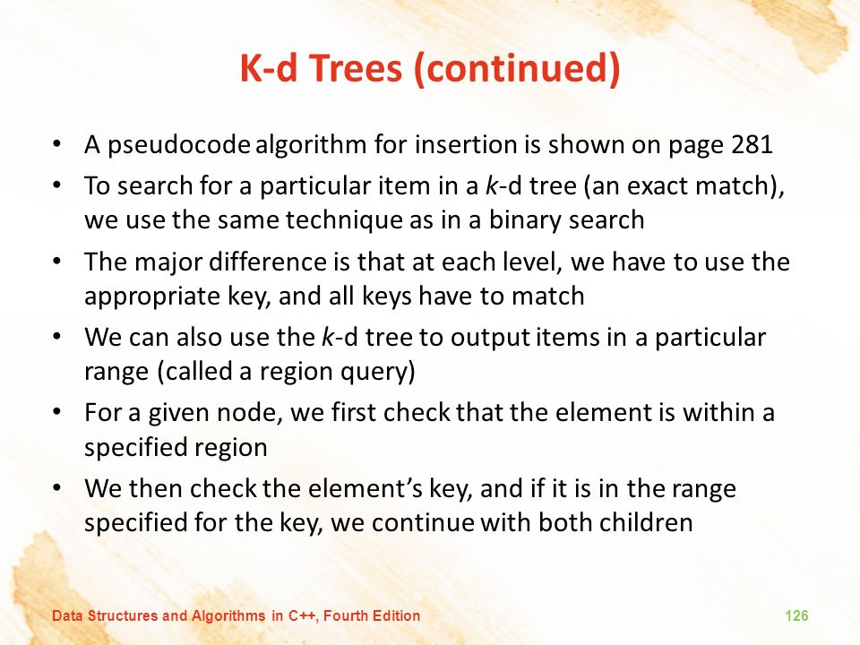 K-d Trees (continued) A pseudocode algorithm for insertion is shown on page 281 To search for a particular item in a k-d tree (an exact match), we use