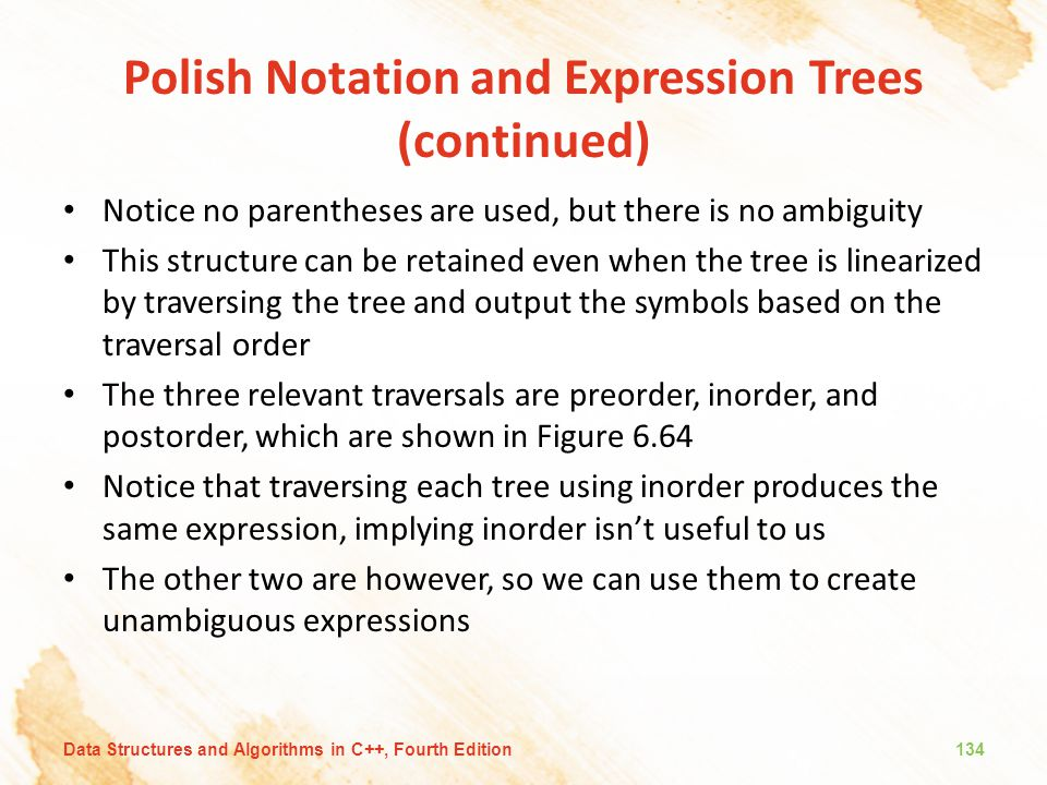 Polish Notation and Expression Trees (continued) Notice no parentheses are used, but there is no ambiguity This structure can be retained even when th