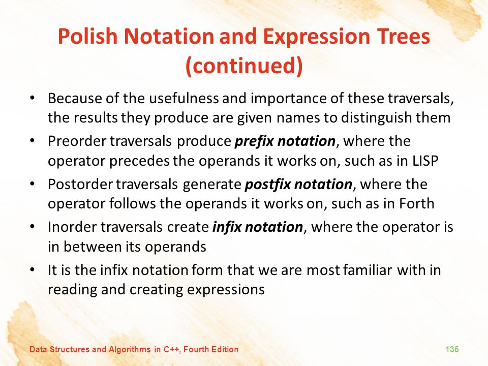 Polish Notation and Expression Trees (continued) Because of the usefulness and importance of these traversals, the results they produce are given name