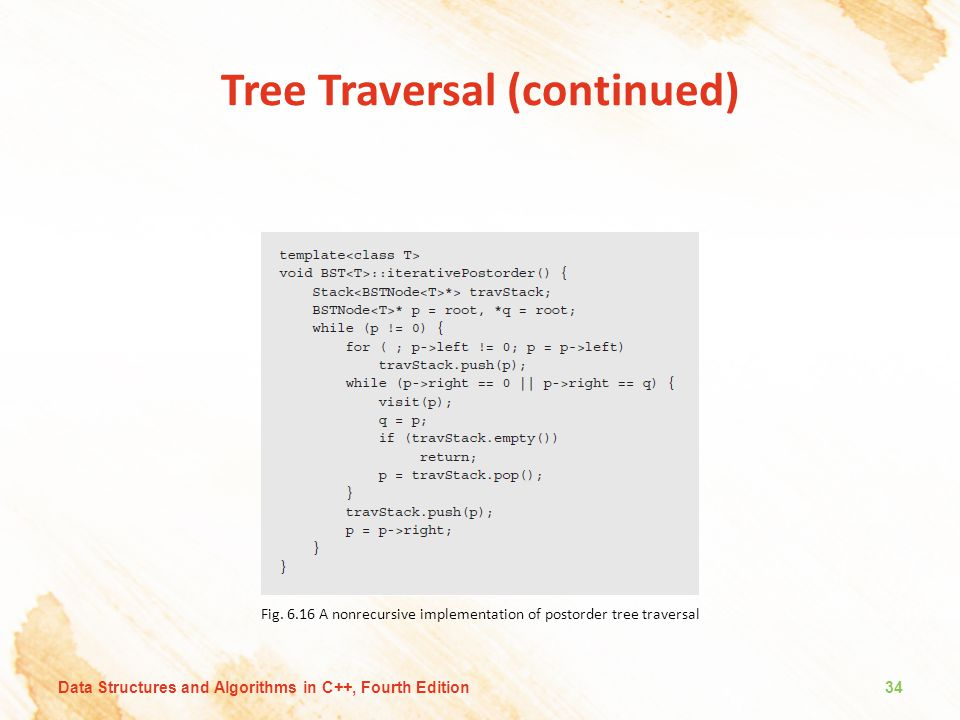 Tree Traversal (continued) Fig. 6.16 A nonrecursive implementation of postorder tree traversal Data Structures and Algorithms in C++, Fourth Edition34