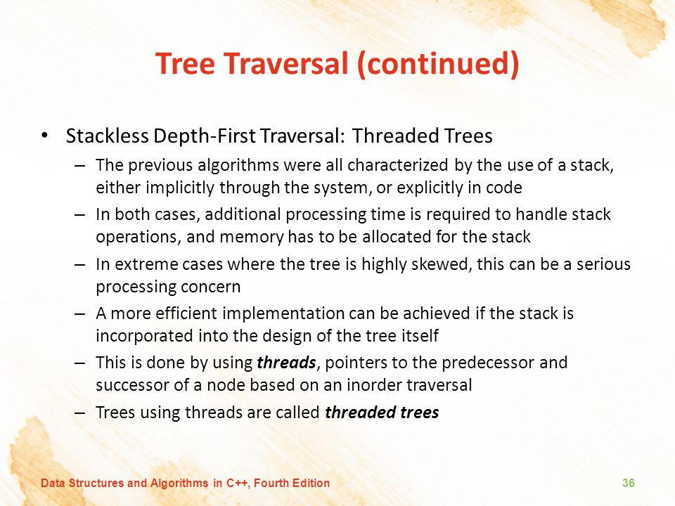 Tree Traversal (continued) Stackless Depth-First Traversal: Threaded Trees – The previous algorithms were all characterized by the use of a stack, eit