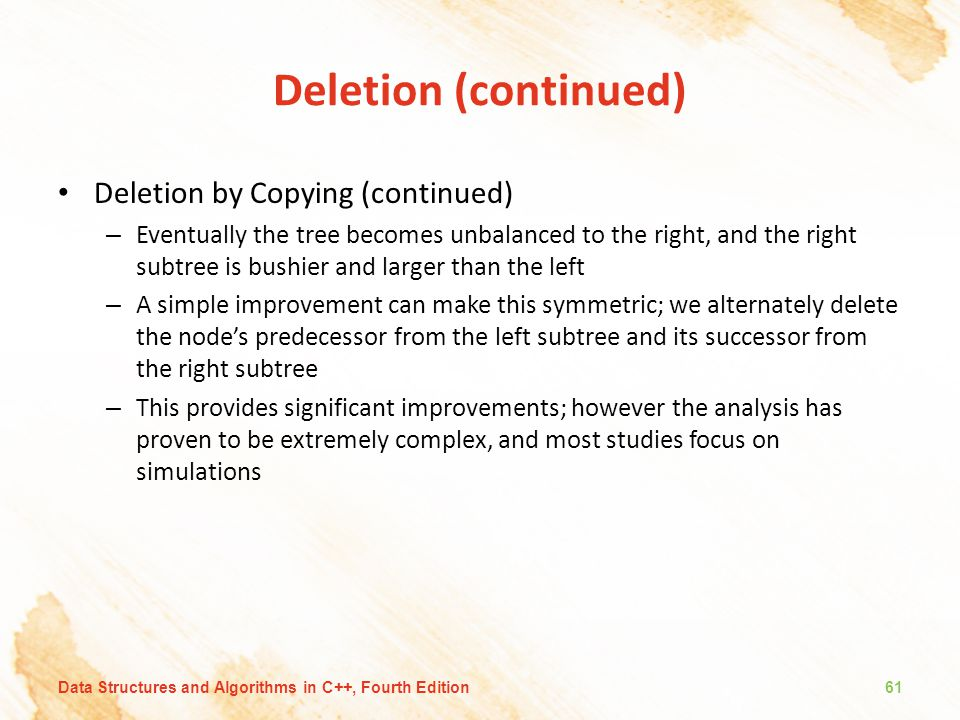 Deletion (continued) Deletion by Copying (continued) – Eventually the tree becomes unbalanced to the right, and the right subtree is bushier and large