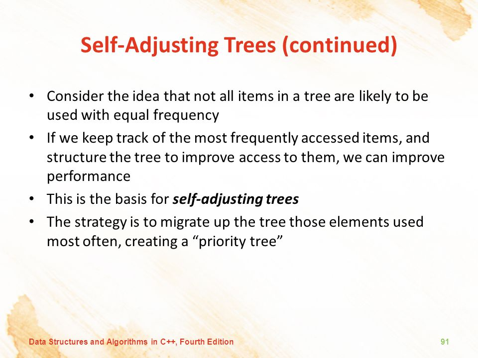 Self-Adjusting Trees (continued) Consider the idea that not all items in a tree are likely to be used with equal frequency If we keep track of the mos