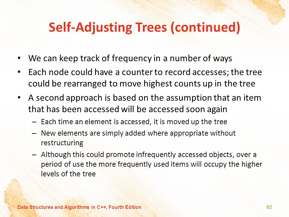 Self-Adjusting Trees (continued) We can keep track of frequency in a number of ways Each node could have a counter to record accesses; the tree could