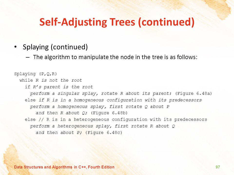 Self-Adjusting Trees (continued) Splaying (continued) – The algorithm to manipulate the node in the tree is as follows: Splaying (P,Q,R) while R is no