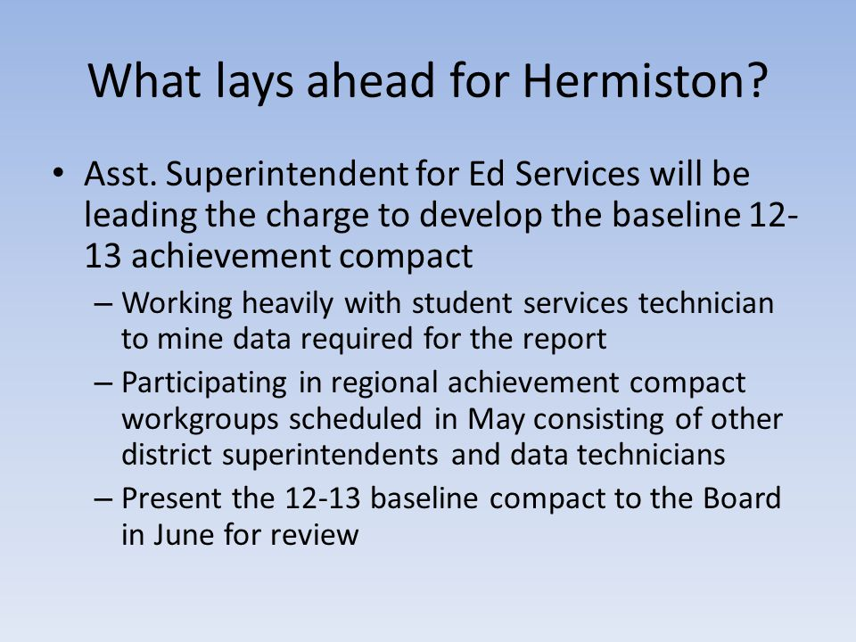 What lays ahead for Hermiston? Asst. Superintendent for Ed Services will be leading the charge to develop the baseline 12- 13 achievement compact – Wo