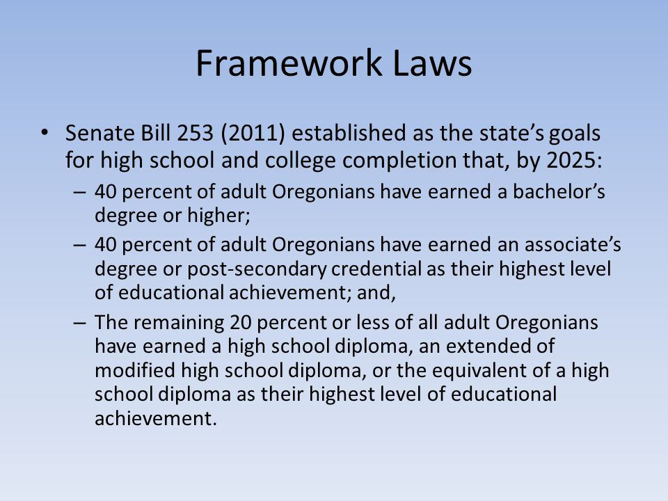 Laws Cont'd Senate Bill 909 (2011) created the Oregon Education Investment Board for the purpose of ensuring that all public school students in this state reach the education outcomes established for the state. – It directed the OEIB to oversee a unified public education system from early childhood through post-secondary education.