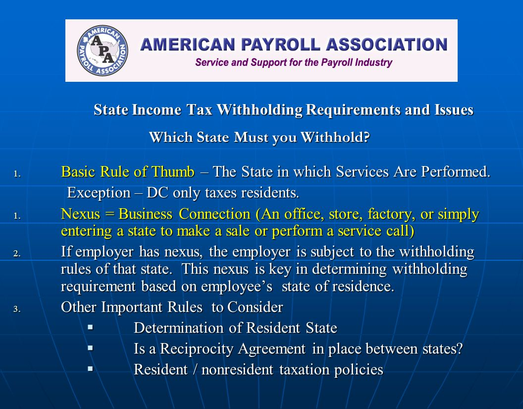 State Income Tax Withholding Requirements and Issues Which State Must you Withhold? 1. Basic Rule of Thumb – The State in which Services Are Performed