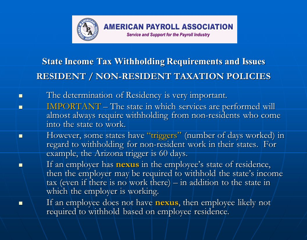 State Income Tax Withholding Requirements and Issues RESIDENT / NON-RESIDENT TAXATION POLICIES The determination of Residency is very important. The d