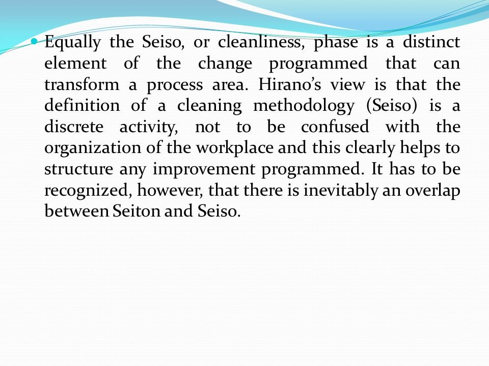 Equally the Seiso, or cleanliness, phase is a distinct element of the change programmed that can transform a process area. Hirano's view is that the d