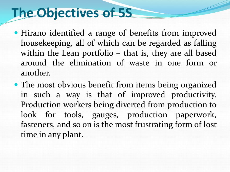 The Objectives of 5S Hirano identified a range of benefits from improved housekeeping, all of which can be regarded as falling within the Lean portfol