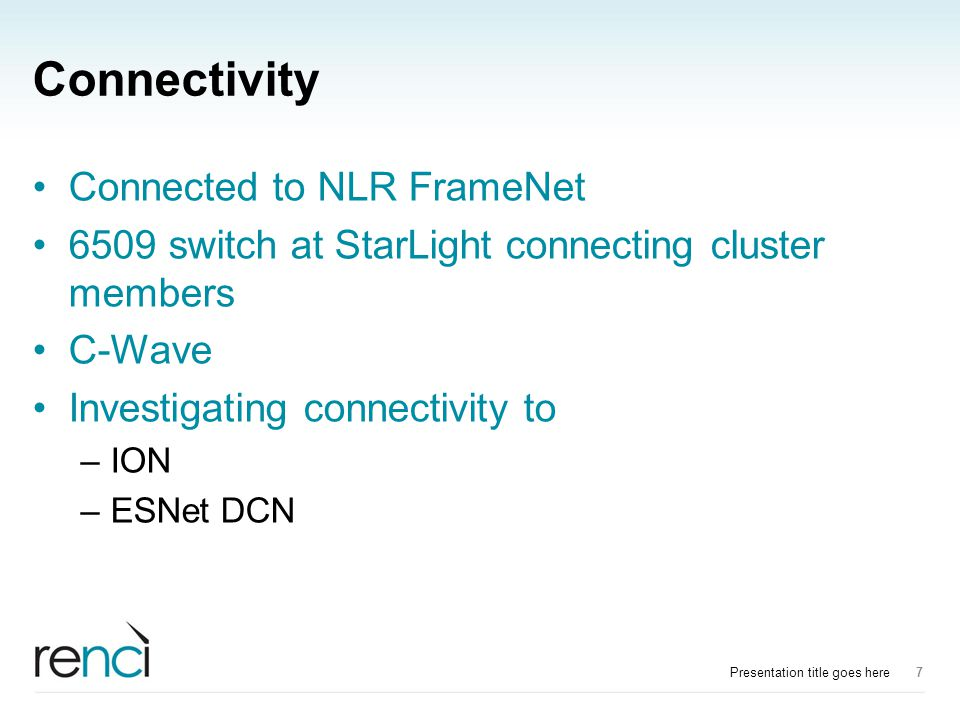 Connectivity Connected to NLR FrameNet 6509 switch at StarLight connecting cluster members C-Wave Investigating connectivity to –ION –ESNet DCN Presentation title goes here7