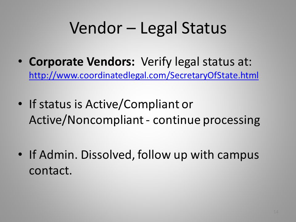 Vendor – Legal Status Corporate Vendors: Verify legal status at: http://www.coordinatedlegal.com/SecretaryOfState.html http://www.coordinatedlegal.com/SecretaryOfState.html If status is Active/Compliant or Active/Noncompliant - continue processing If Admin.