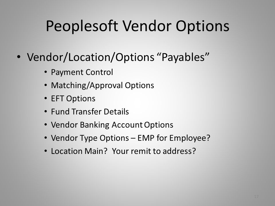 Peoplesoft Vendor Options Vendor/Location/Options Payables Payment Control Matching/Approval Options EFT Options Fund Transfer Details Vendor Banking Account Options Vendor Type Options – EMP for Employee.