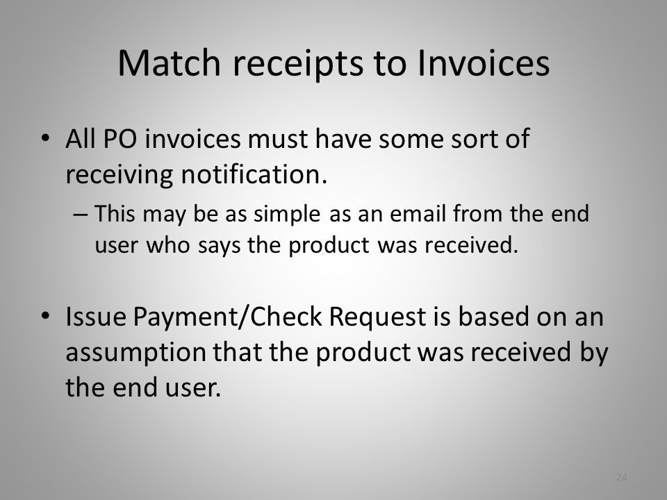 Match receipts to Invoices All PO invoices must have some sort of receiving notification.