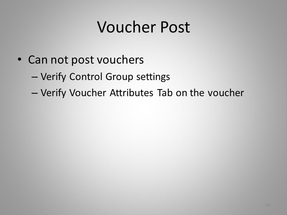 Voucher Post Can not post vouchers – Verify Control Group settings – Verify Voucher Attributes Tab on the voucher 36