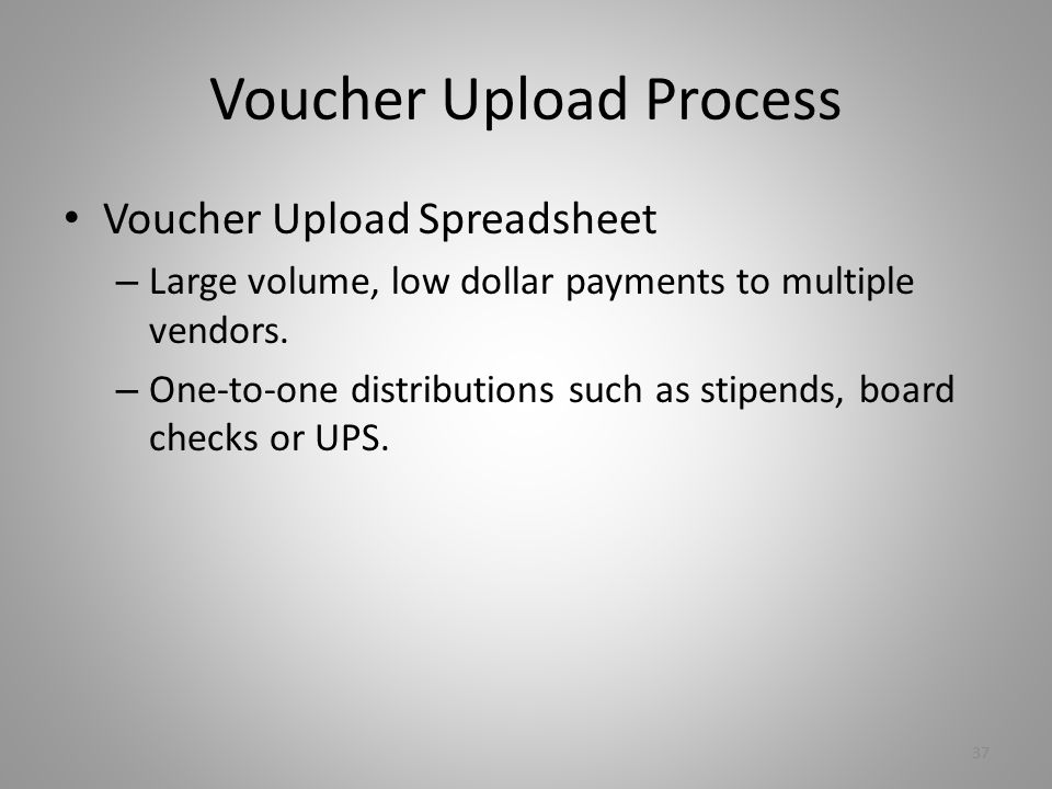 Voucher Upload Process Voucher Upload Spreadsheet – Large volume, low dollar payments to multiple vendors.