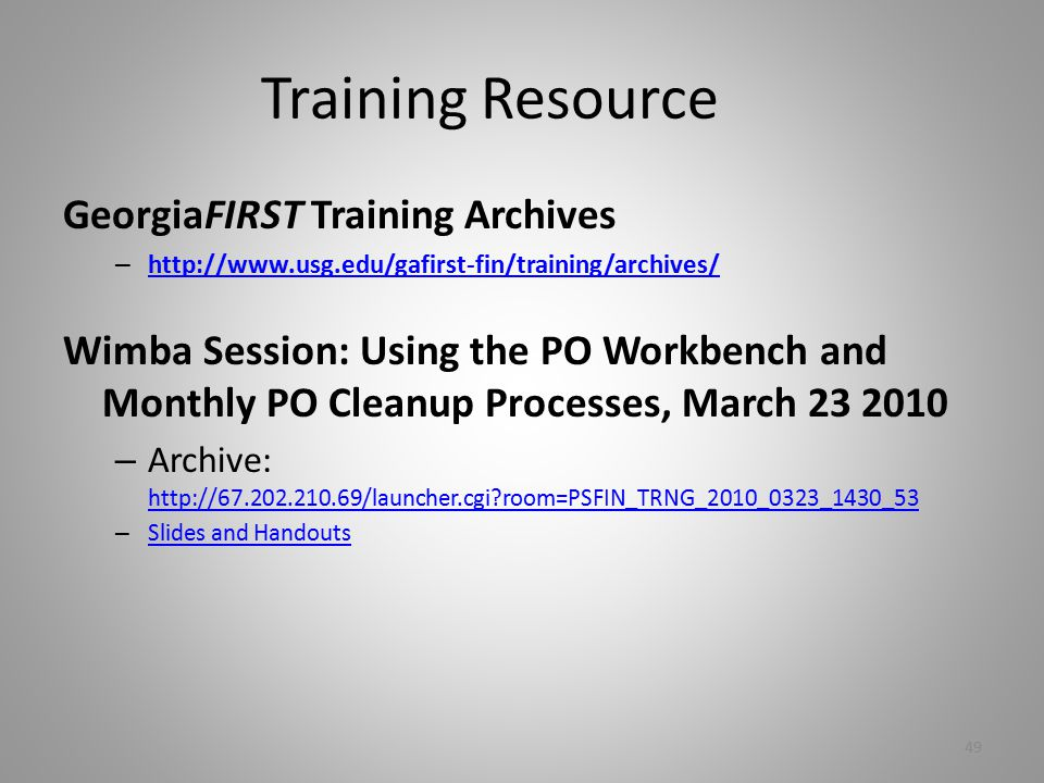 Training Resource GeorgiaFIRST Training Archives – http://www.usg.edu/gafirst-fin/training/archives/ http://www.usg.edu/gafirst-fin/training/archives/ Wimba Session: Using the PO Workbench and Monthly PO Cleanup Processes, March 23 2010 – Archive: http://67.202.210.69/launcher.cgi room=PSFIN_TRNG_2010_0323_1430_53 http://67.202.210.69/launcher.cgi room=PSFIN_TRNG_2010_0323_1430_53 – Slides and Handouts Slides and Handouts 49