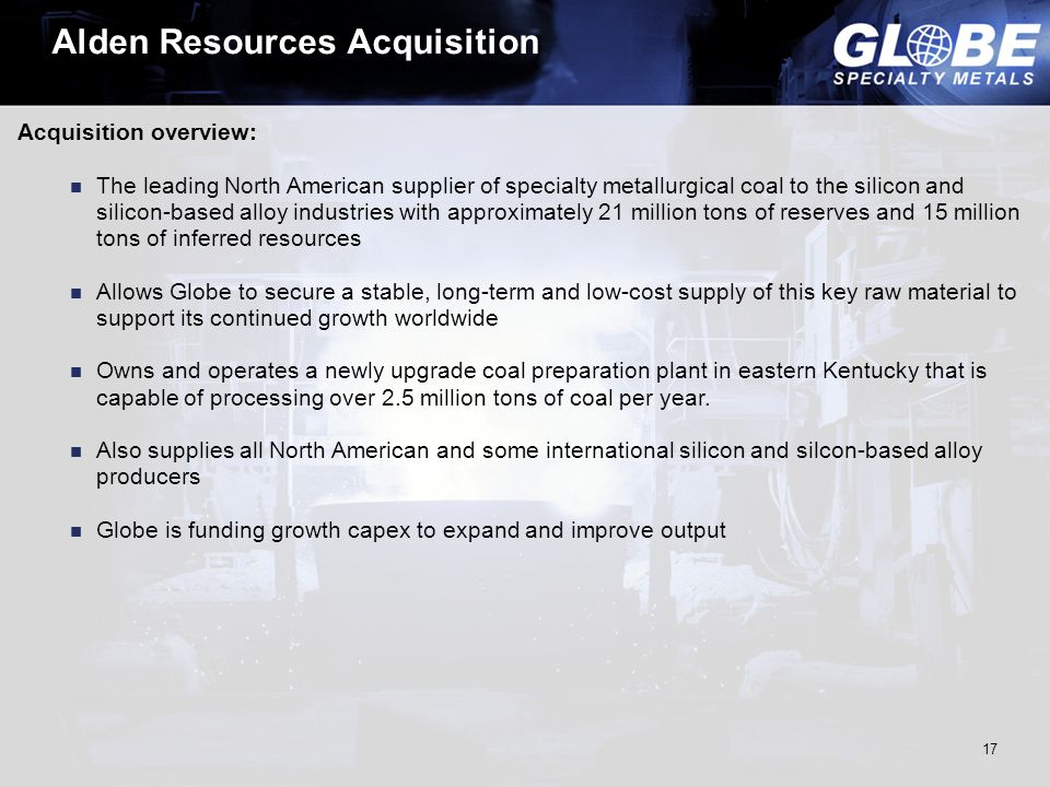 Alden Resources Acquisition Acquisition overview: The leading North American supplier of specialty metallurgical coal to the silicon and silicon-based alloy industries with approximately 21 million tons of reserves and 15 million tons of inferred resources Allows Globe to secure a stable, long-term and low-cost supply of this key raw material to support its continued growth worldwide Owns and operates a newly upgrade coal preparation plant in eastern Kentucky that is capable of processing over 2.5 million tons of coal per year.