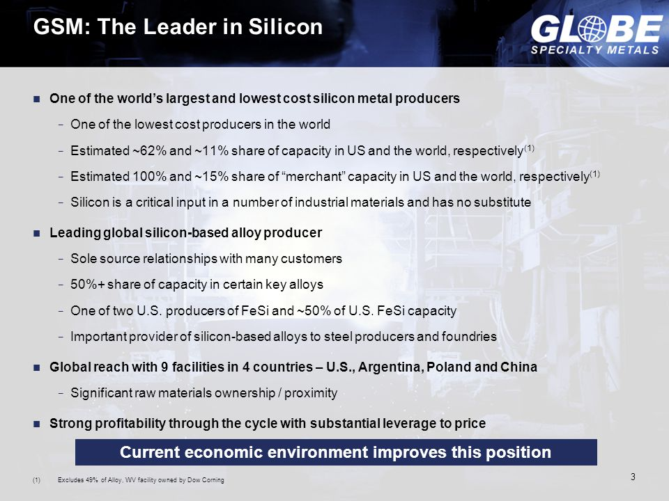 3 GSM: The Leader in Silicon One of the world's largest and lowest cost silicon metal producers − One of the lowest cost producers in the world − Estimated ~62% and ~11% share of capacity in US and the world, respectively (1) − Estimated 100% and ~15% share of merchant capacity in US and the world, respectively (1) − Silicon is a critical input in a number of industrial materials and has no substitute Leading global silicon-based alloy producer − Sole source relationships with many customers − 50%+ share of capacity in certain key alloys − One of two U.S.