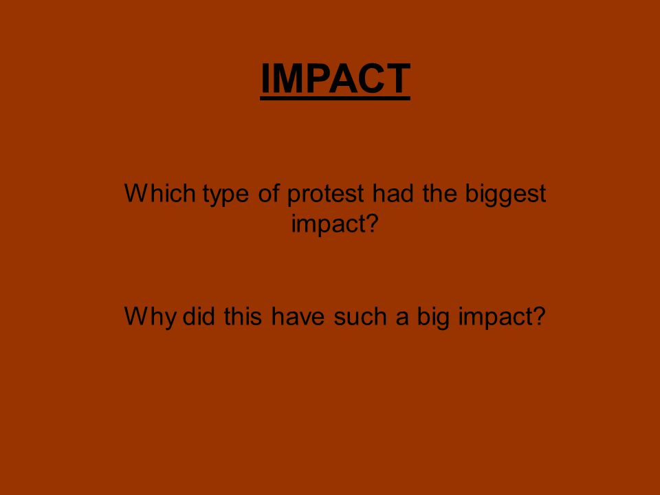 IMPACT Which type of protest had the biggest impact Why did this have such a big impact