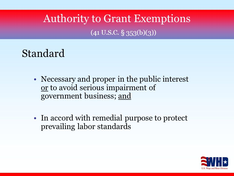 Standard Necessary and proper in the public interest or to avoid serious impairment of government business; and In accord with remedial purpose to protect prevailing labor standards Authority to Grant Exemptions (41 U.S.C.